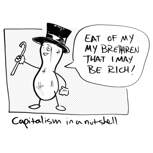 A peanut in a tophat and cane. 'Eat of my brethren that I may be rich!' Caption: 'Capitalism in a nutshell.'